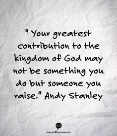"""Your greatest contribution to the kingdom of God may not be something you do but someone you raise."" Andy Stanley"