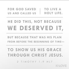 LOVE Daily Verse: For God saved us and called us to live a holy life. He did this, not because we deserved it, but because that was his plan from before the beginning of time-to show us his grace through Christ Jesus. 2 Timothy 1:9 NLT