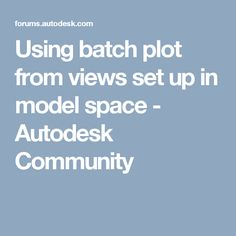 Using batch plot from views set up in model space - Autodesk Community