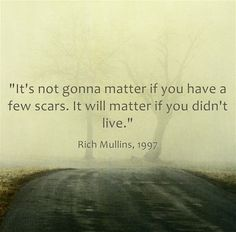 """It's not gonna matter if you have a few scars. It will matter if you didn't live."" Rich Mullins"