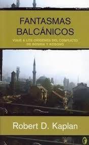 Fantasmas balcánicos /  Viaje a los orígenes del conflicto de Bosnia y Kosovo / Robert D. Kaplan