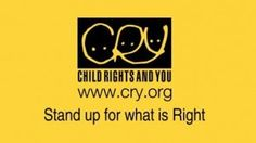"No More Tears, Because C.R.Y Is Here  Child Rights and You is a non-profitable organization established by Rippan Kapur in 1979. Its motto is ""EQUALITY NOT CHARITY"". Its objective is to exhilarate those children whose parents can't bear the cost of school fees, to make efforts to feed millions of famishing children who can't afford even a single meal of the day, to bring hope for those hopeless parents of 2 million infants who couldn't even survive to celebrate their first birthday."