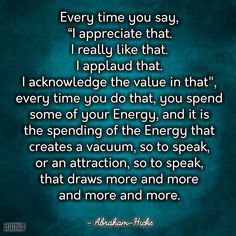 """Every time you say, """"I appreciate that. I really like that. I applaud that. I acknowledge the value in that."""" Every time you do that, you spend some of your Energy, and it is the spending of the Energy that creates a vacuum, so to speak, or an attraction, so to speak, that draws more and more and more and more. - Abraham-Hicks #quotes #abrahamhicks #lawofattraction #loa"""