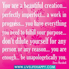 You are a beautiful creation... perfectly imperfect... a work in progress... you have everything you need to fulfill your purpose... don't dilute yourself for any person or any reason... you are enough... be unapologetically you. by deeplifequotes, via Flickr