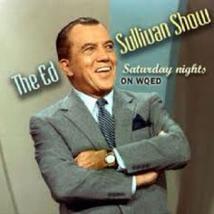 Ed Sullivan Show...I used to watch this show at my uncles house because well he had it on