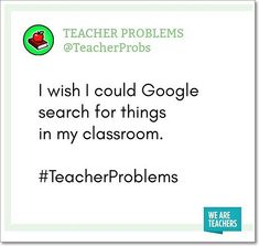 I wish I could Google search for things in my classroom. — #TeacherProblems