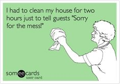 Clean house for two hours, just to tell guests sorry for mess.  Sounds like me!