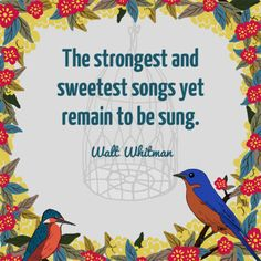 The strongest and sweetest songs yet remain to be sung - Walt Whitman