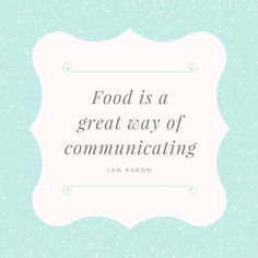Food is a great way of communicating. -Jan Karon