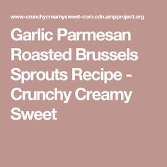 Garlic Parmesan Roasted Brussels Sprouts Recipe - Crunchy Creamy Sweet