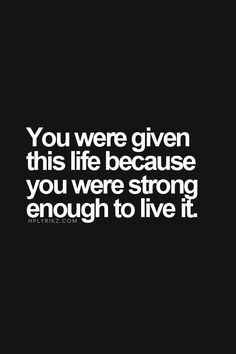 You were given this life because you were strong enough to live it.