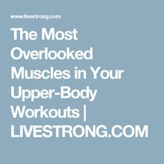The Most Overlooked Muscles in Your Upper-Body Workouts   LIVESTRONG.COM