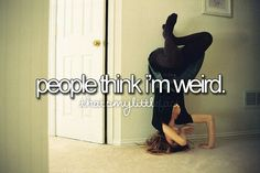 Yeahh, I'm not weird. I just act really immature sometimes and I like unicorns got a problem with that? I'm not weird! (: