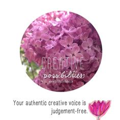 Creative Possibilities for 2017  Week #17 (P.S. I'm a little late getting to this week. Ive been on a glorious retreat with the Bees p.p.s. The lilacs in my backyard waited to bloom and send their glorious scent through my house! I'm sharing here.) Your authentic creative voice is judgement free. YES to that! If youre wasting time comparing and judging and evaluating your creative expressions it means we dont get to experience the authentic song youre here to sing.  Weekly affirmations from…