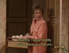 the golden girls  i started watching this with my grandfather when i was a kid. he called blanche an alley cat . hahahaha - it's another one of those shows i know every episode of.