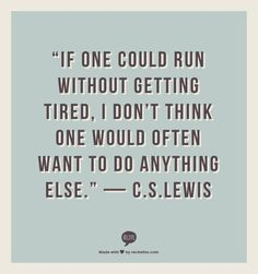 """""""If one could run without getting tired, I don't think one would often want to do anything else.""""  — C.S.Lewis"""