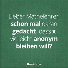 """""""Liebe Mathelehrer, schon mal dran gedacht, dass x vielleicht anonym bleiben will?"""" Mehr witzige Sprüche gibt's hier: https://www.facebook.com/sofatutor.lehrermagazin/"""
