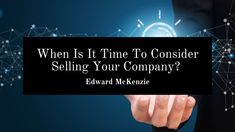 Edward P. McKenzie talks about when it is time to consider selling your company. Personal Finance, Letting Go, Blog, Lets Go, Blogging, Move Forward