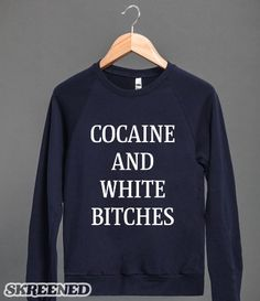 Coke and Women | Be the most fashion forward gangster in the trap house with this crew neck. #Skreened  #cocaine, #bitches, #funny, #drugs, #gangster