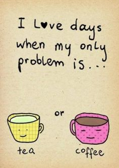 I l♥ve days when my only problem is... tea or #coffee.