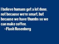 """""""I believe humans get a lot done, not because we're smart... but because we have thumbs so we can make coffee.""""  ~Flash Rosenberg"""