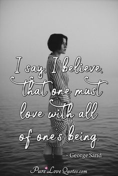 I say, I believe, that one must love with all of one's being. #beloving #belovingquotes #quote #quotes Sand Quotes, George Sand, Want To Be Loved, Love Others, Romantic Love Quotes, I Said, So Much Love, Believe, Author