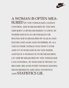 . And so if a woman is to be measured, let her be measured by the things she can control, by who she is trying to become. Because every woman knows, measurements are only statistics. And statistics LIE.