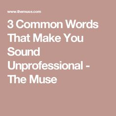 3 Common Words That Make You Sound Unprofessional - The Muse