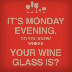 It's Monday evening.  Do you know where your wine glass is?  In hand I hope!