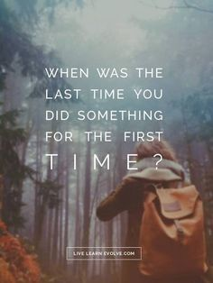 When was the last time you did something for the first time? Just travel