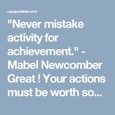 """""""Never mistake activity for achievement."""" - Mabel Newcomber   Great ! Your actions must be worth something!"""