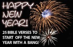 25 Bible Verses For A Happy New Year!  Here are 25 bible verses for the new year, to help us frame the coming 52 weeks from a positive, hopeful and God focused perspective.   http://www.biblemoneymatters.com/25-bible-verses-for-a-happy-new-year/