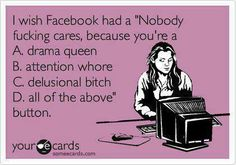 "I wish Facebook had a ""Nobody fucking cares because you're a drama queen, attention whore, delusional bitch, all of the above"" button."