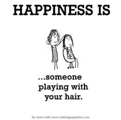 Happiness is, someone playing with your hair. - Cute Happy Quotes