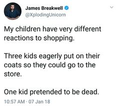 Im totally the kid that pretends to be dead.... im ten and when we go shopping, we go dor a few things and comeout with the whole store in our cart.....