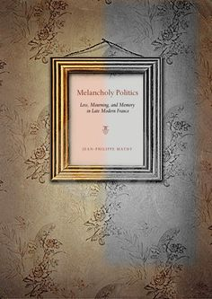MELANCHOLY POLITICS: LOSS, MOURNING, AND MEMORY IN LATE MODERN FRANCE by  Jean-Philippe Mathy: http://www.psupress.org/books/titles/978-0-271-03783-7.html **New in Paperback**