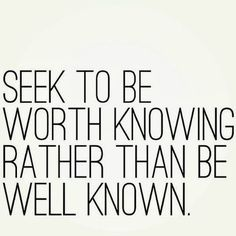 Seek to be worth knowing rather than well known.