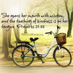 She opens her mouth with wisdom and the teaching of kindness is on her tongue. Proverbs 31:26