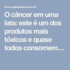 O câncer em uma lata: este é um dos produtos mais tóxicos e quase todos consomem…