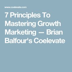 7 Principles To Mastering Growth Marketing — Brian Balfour's Coelevate