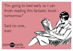 """""""I'm going to bed early so I can finish reading this fantastic book tomorrow.""""  Said no one...ever."""