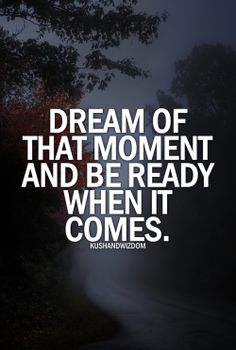 Dream ...Dream ...Dream! Dream of that moment and be ready when it comes! #Quotes #Inspiration