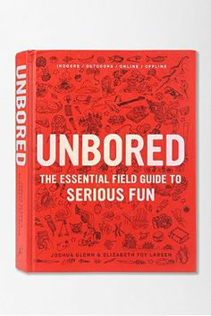 Unbored: The Essential Field Guide to Serious Fun by Elizabeth Foy Larsen, Joshua Glenn, Tony Leone