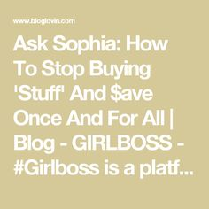 Ask Sophia: How To Stop Buying 'Stuff' And $ave Once And For All | Blog - GIRLBOSS - #Girlboss is a platform inspiring women to lead deliberate lives. With intention, destiny becomes reality. | Bloglovin'