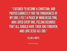 I desired to become a Christian, and prayed earnestly for the forgiveness of my sins. I felt a peace of mind resulting, and loved every one, feeling desirous that all should have their sins forgiven, and love Jesus as I did. - Ellen G. White at Lifehack QuotesEllen G. White at http://quotes.lifehack.org/by-author/ellen-g-white/