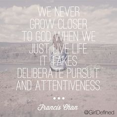 We never grow closer to God when we just live life. It takes deliberate pursuit and attentiveness.  - Francis Chan