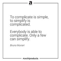 """To complicate is simple to simplify is complicated. Everybody is able to complicate. Only a few can simplify."" Bruno Munari #apxquotes #archiproducts"