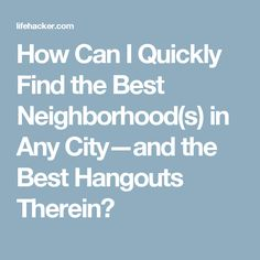 How Can I Quickly Find the Best Neighborhood(s) in Any City—and the Best Hangouts Therein?