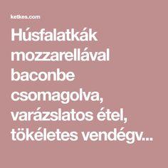 Húsfalatkák mozzarellával baconbe csomagolva, varázslatos étel, tökéletes vendégváró! Jobb mint a fasírt :) - Ketkes.com