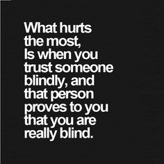 What hurts the most is when you #trust someone blindly, and that person proves to you that you are really blind. #sociopath #narcissist #psychopath